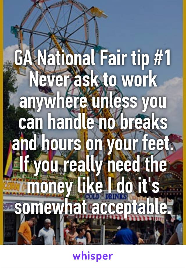GA National Fair tip #1 Never ask to work anywhere unless you can handle no breaks and hours on your feet. If you really need the money like I do it's somewhat acceptable.