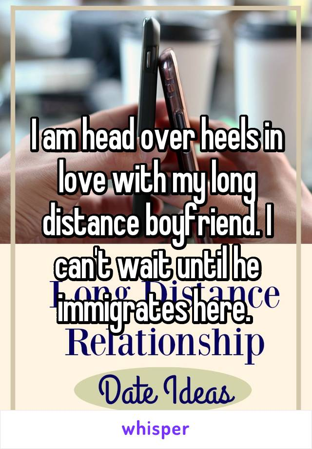 I am head over heels in love with my long distance boyfriend. I can't wait until he immigrates here.