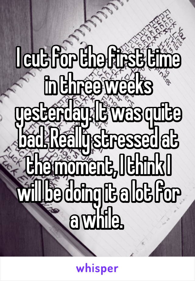 I cut for the first time in three weeks yesterday. It was quite bad. Really stressed at the moment, I think I will be doing it a lot for a while.