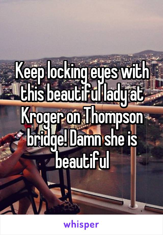 Keep locking eyes with this beautiful lady at Kroger on Thompson bridge! Damn she is beautiful