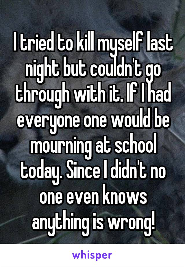 I tried to kill myself last night but couldn't go through with it. If I had everyone one would be mourning at school today. Since I didn't no one even knows anything is wrong!