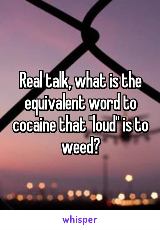 "Real talk, what is the equivalent word to cocaine that ""loud"" is to weed?"
