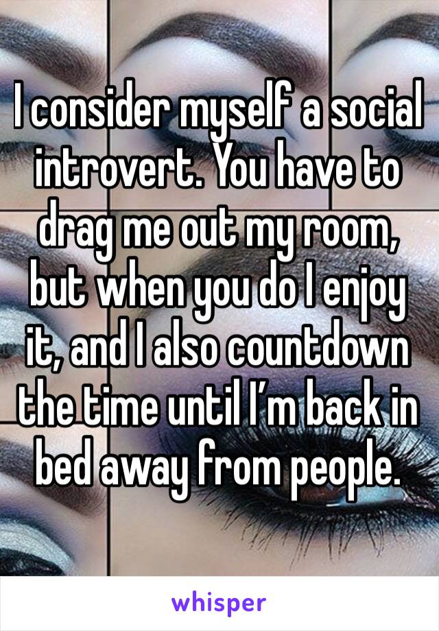 I consider myself a social introvert. You have to drag me out my room, but when you do I enjoy it, and I also countdown the time until I'm back in bed away from people.