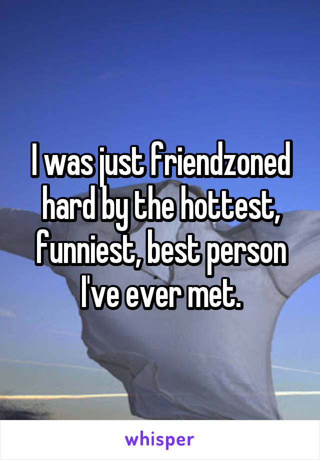 I was just friendzoned hard by the hottest, funniest, best person I've ever met.