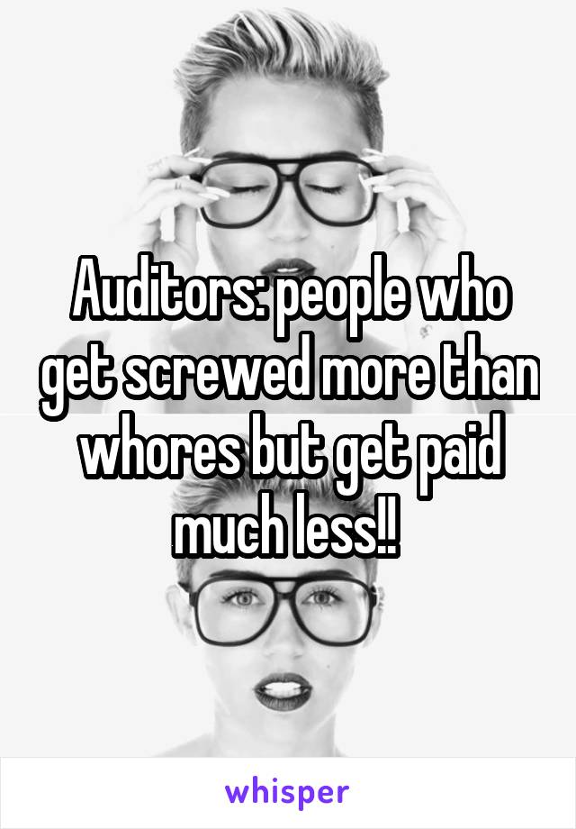 Auditors: people who get screwed more than whores but get paid much less!!