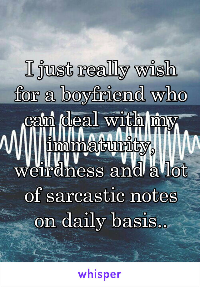 I just really wish for a boyfriend who can deal with my immaturity, weirdness and a lot of sarcastic notes on daily basis..