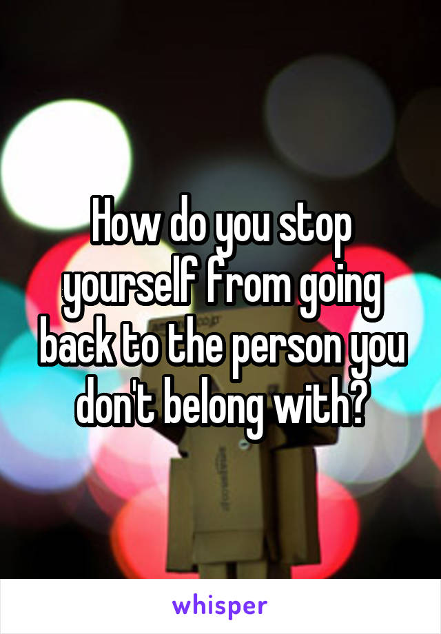 How do you stop yourself from going back to the person you don't belong with?