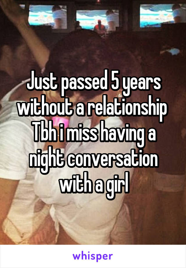 Just passed 5 years without a relationship  Tbh i miss having a night conversation with a girl