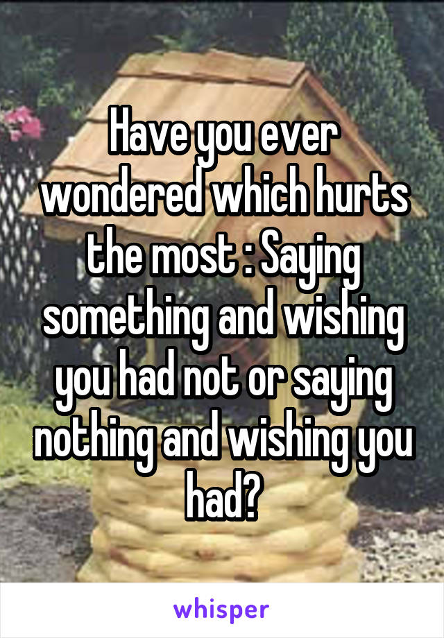 Have you ever wondered which hurts the most : Saying something and wishing you had not or saying nothing and wishing you had?