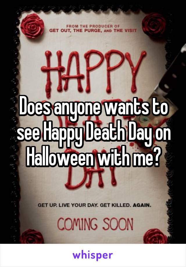 Does anyone wants to see Happy Death Day on Halloween with me?