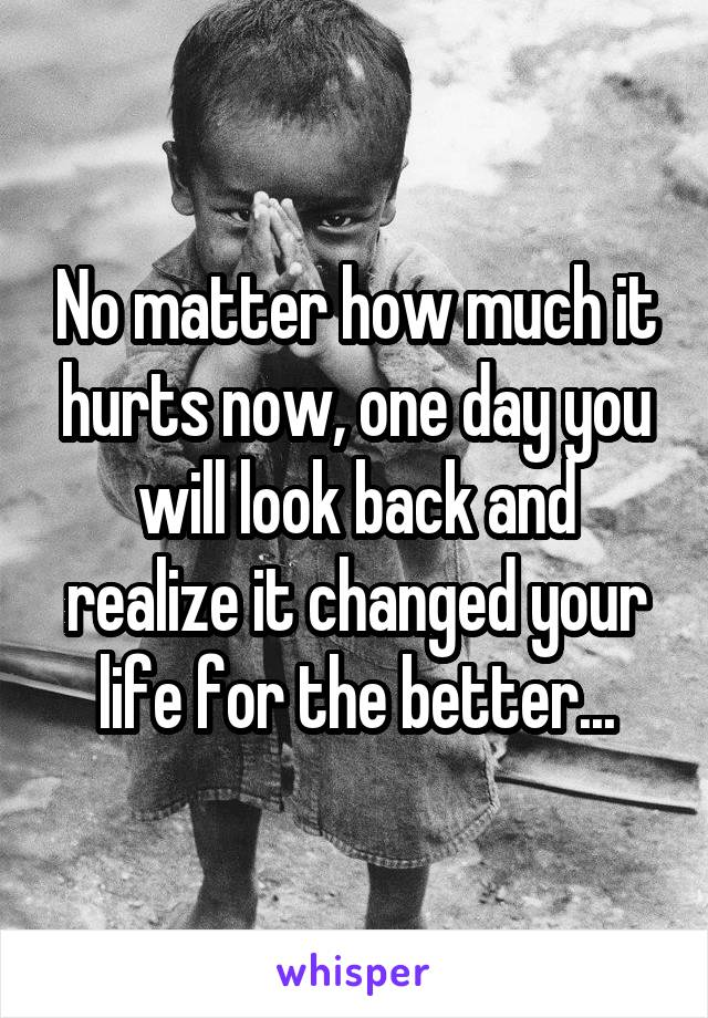 No matter how much it hurts now, one day you will look back and realize it changed your life for the better...