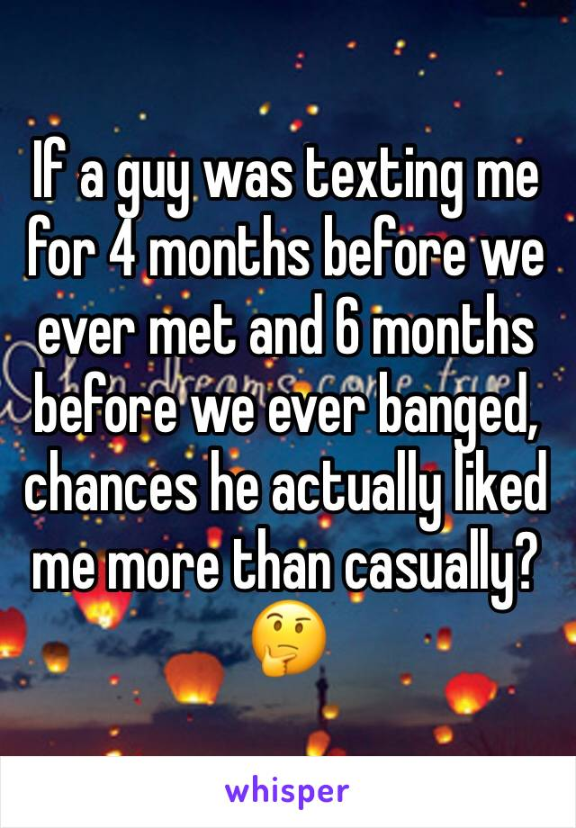 If a guy was texting me for 4 months before we ever met and 6 months before we ever banged, chances he actually liked me more than casually? 🤔