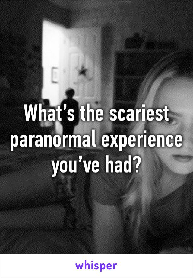 What's the scariest paranormal experience you've had?
