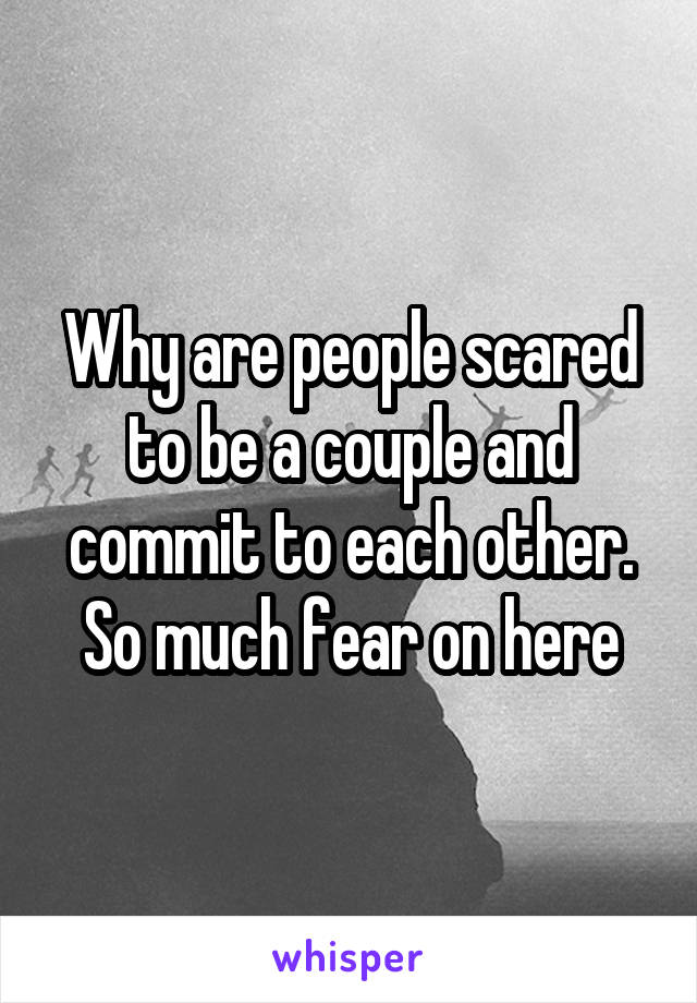 Why are people scared to be a couple and commit to each other. So much fear on here