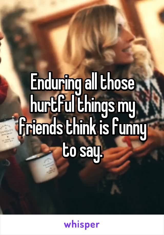 Enduring all those hurtful things my friends think is funny to say.