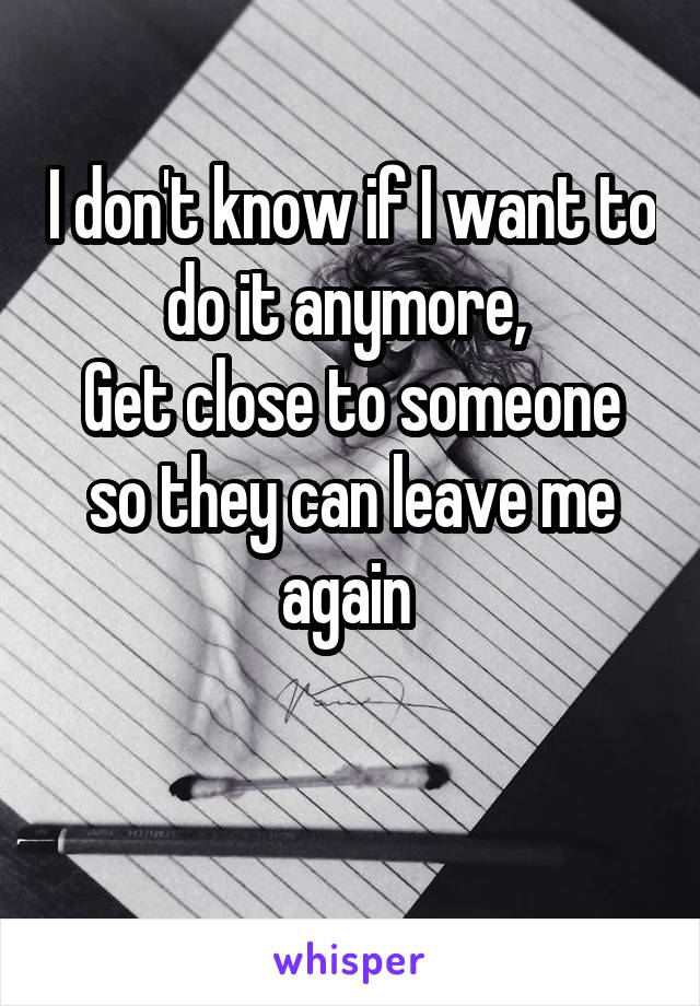 I don't know if I want to do it anymore,  Get close to someone so they can leave me again