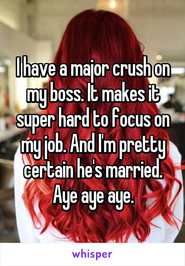I have a major crush on my boss. It makes it super hard to focus on my job. And I'm pretty certain he's married. Aye aye aye.