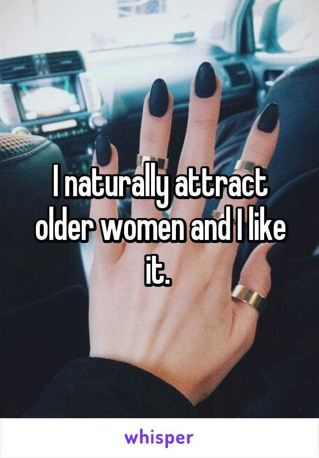 I naturally attract older women and I like it.