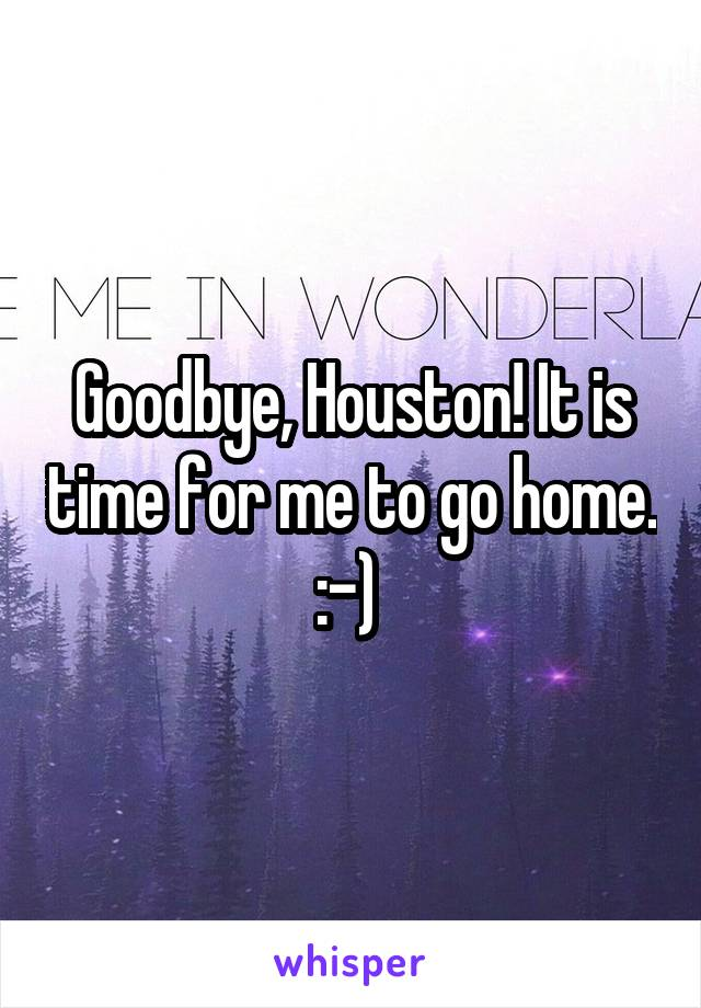 Goodbye, Houston! It is time for me to go home. :-)
