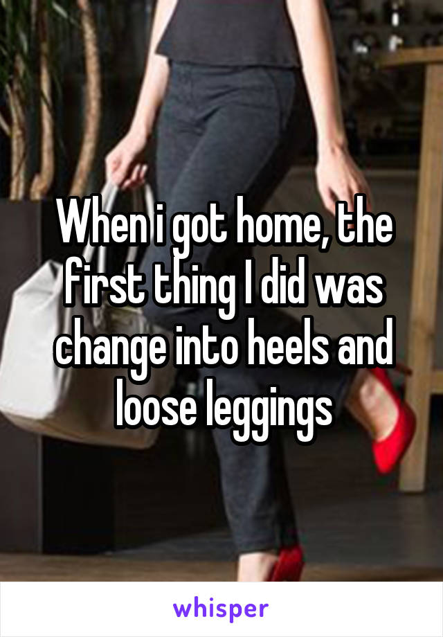 When i got home, the first thing I did was change into heels and loose leggings