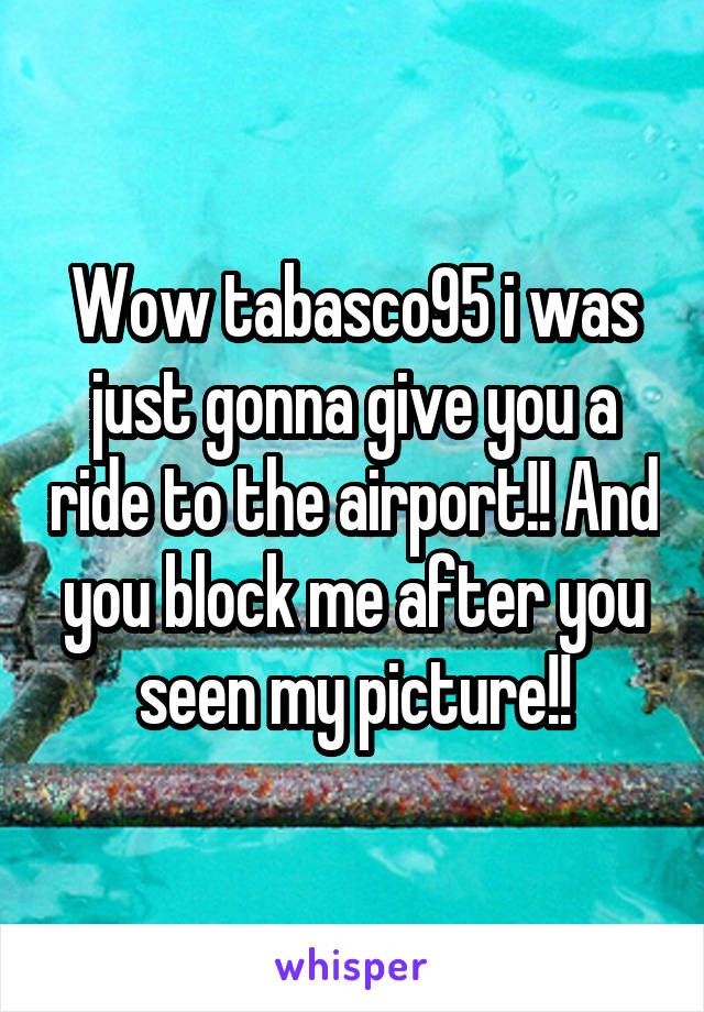 Wow tabasco95 i was just gonna give you a ride to the airport!! And you block me after you seen my picture!!