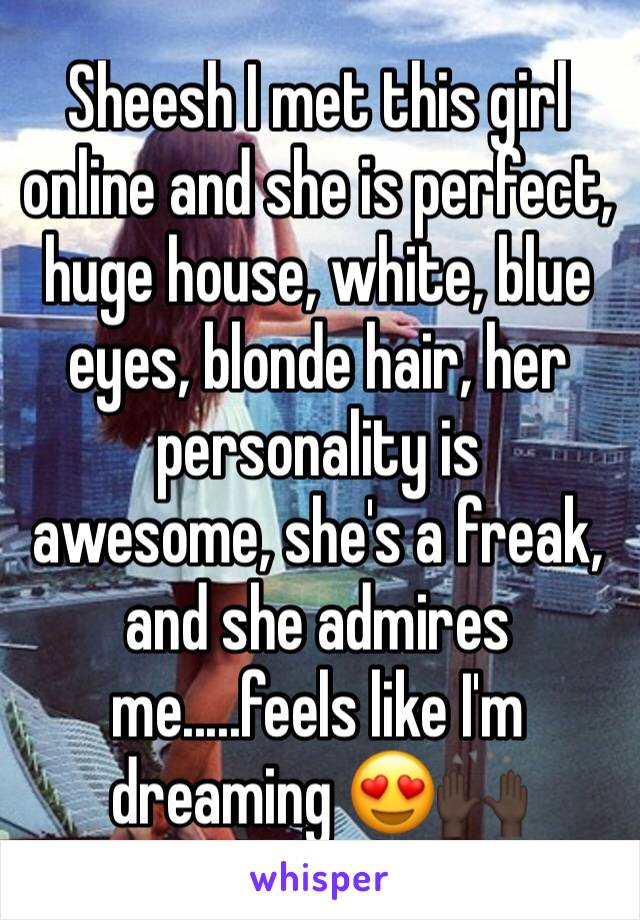 Sheesh I met this girl online and she is perfect, huge house, white, blue eyes, blonde hair, her personality is  awesome, she's a freak, and she admires me.....feels like I'm  dreaming 😍🙌🏿