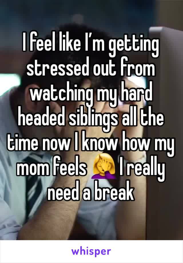 I feel like I'm getting stressed out from watching my hard headed siblings all the time now I know how my mom feels 🤦♀️ I really need a break