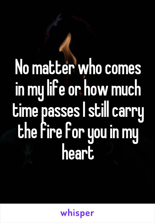No matter who comes in my life or how much time passes I still carry the fire for you in my heart