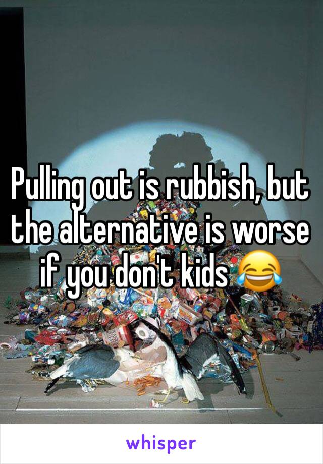 Pulling out is rubbish, but the alternative is worse if you don't kids 😂