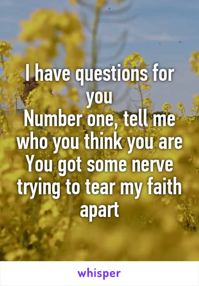 I have questions for you Number one, tell me who you think you are You got some nerve trying to tear my faith apart