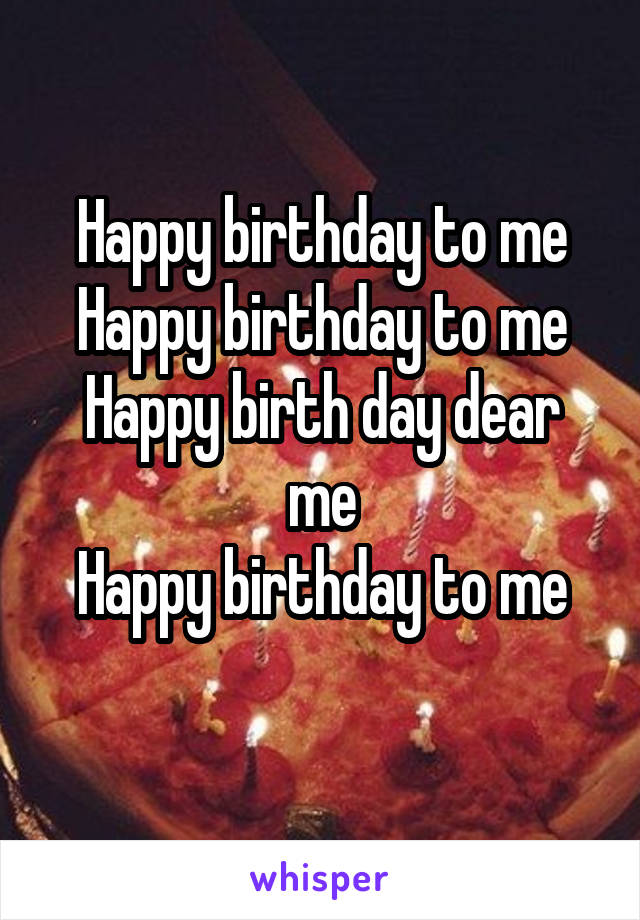 Happy birthday to me Happy birthday to me Happy birth day dear me Happy birthday to me