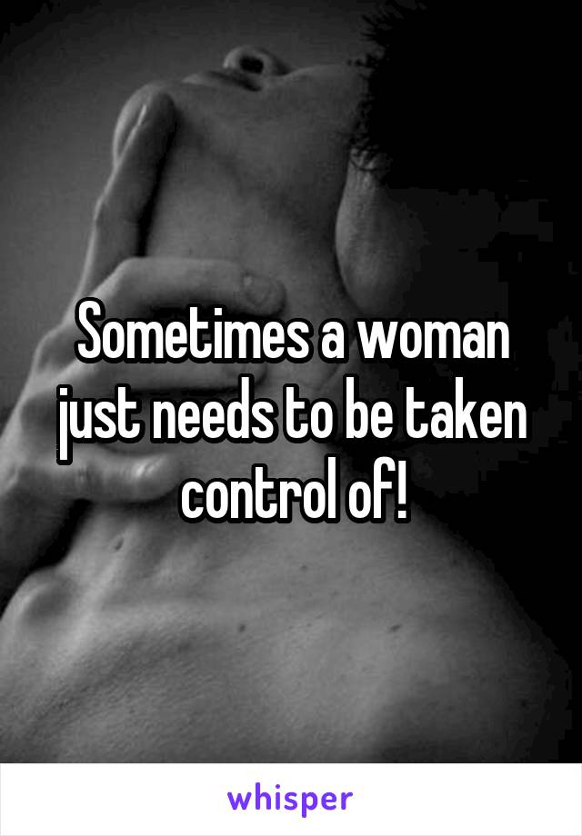 Sometimes a woman just needs to be taken control of!