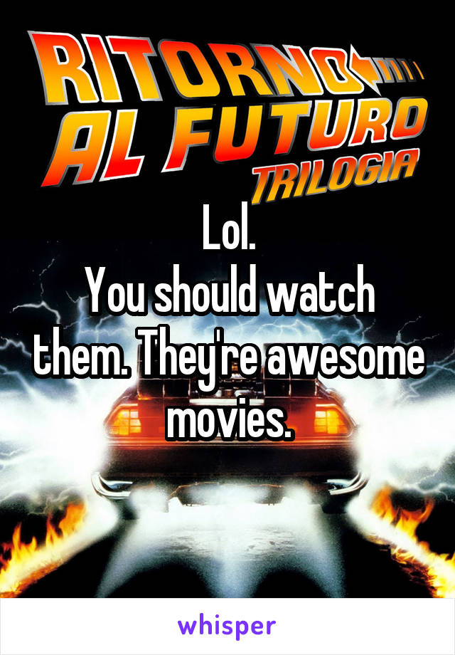 Lol. You should watch them. They're awesome movies.