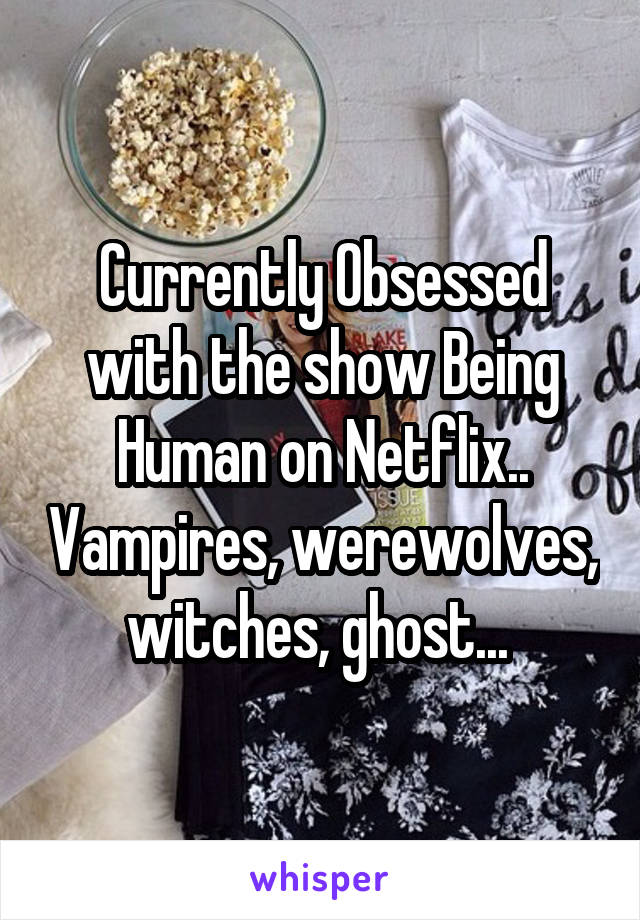 Currently Obsessed with the show Being Human on Netflix.. Vampires, werewolves, witches, ghost...