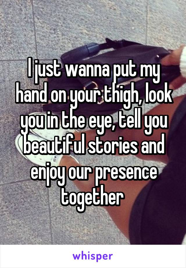 I just wanna put my hand on your thigh, look you in the eye, tell you beautiful stories and enjoy our presence together