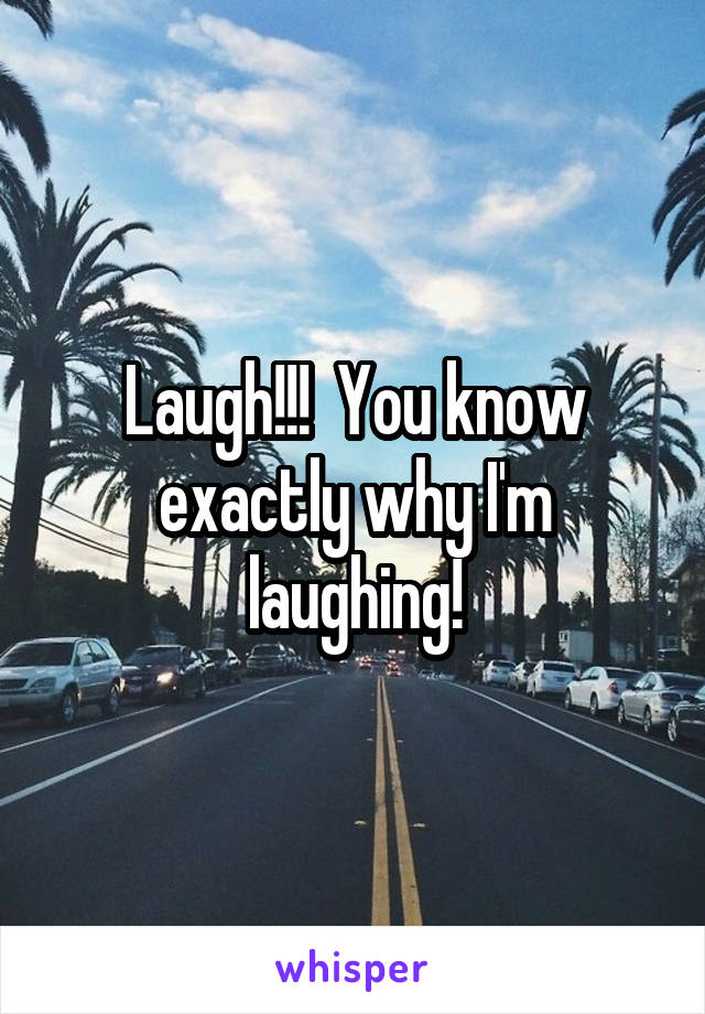 Laugh!!!  You know exactly why I'm laughing!