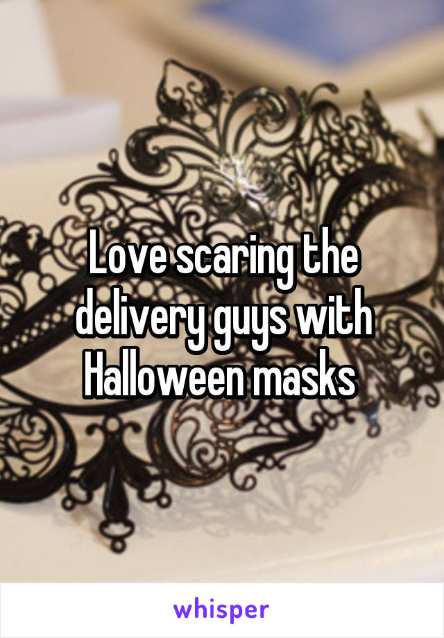Love scaring the delivery guys with Halloween masks