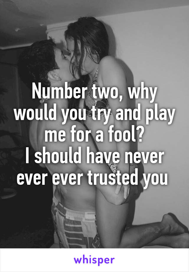 Number two, why would you try and play me for a fool? I should have never ever ever trusted you