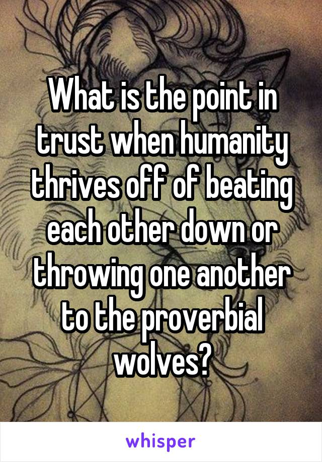 What is the point in trust when humanity thrives off of beating each other down or throwing one another to the proverbial wolves?