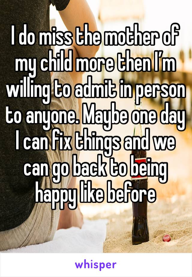 I do miss the mother of my child more then I'm willing to admit in person to anyone. Maybe one day I can fix things and we can go back to being happy like before