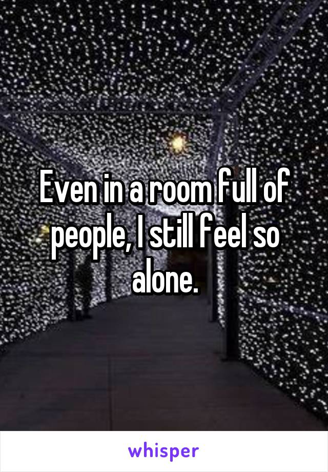 Even in a room full of people, I still feel so alone.