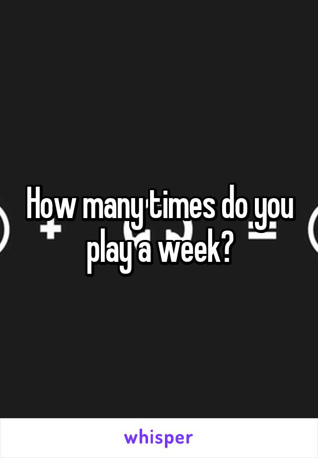 How many times do you play a week?