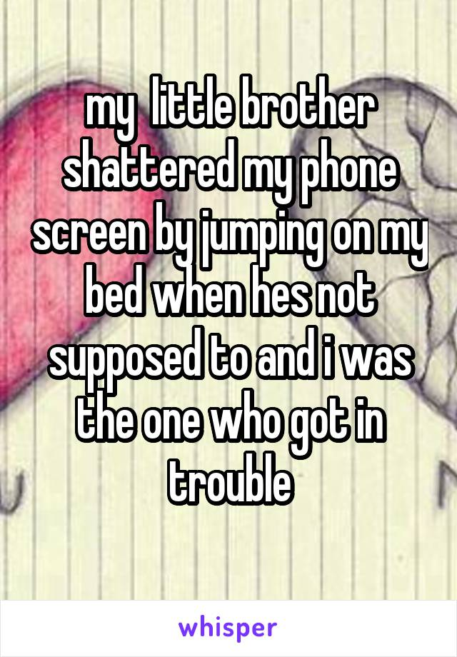my  little brother shattered my phone screen by jumping on my bed when hes not supposed to and i was the one who got in trouble