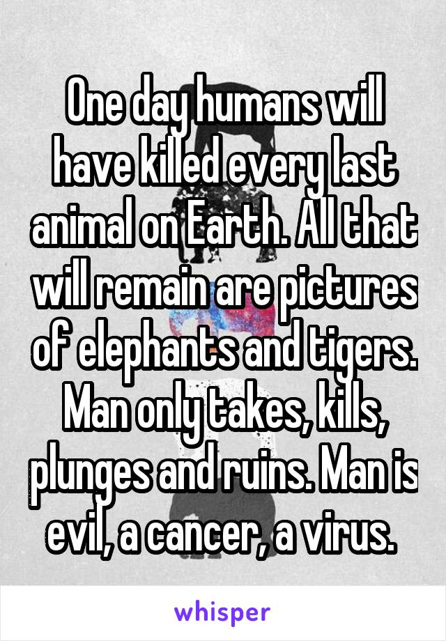 One day humans will have killed every last animal on Earth. All that will remain are pictures of elephants and tigers. Man only takes, kills, plunges and ruins. Man is evil, a cancer, a virus.