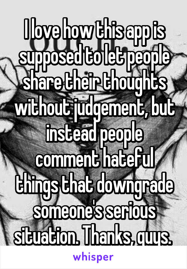 I love how this app is supposed to let people share their thoughts without judgement, but instead people comment hateful things that downgrade someone's serious situation. Thanks, guys.