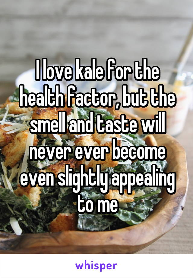 I love kale for the health factor, but the smell and taste will never ever become even slightly appealing to me