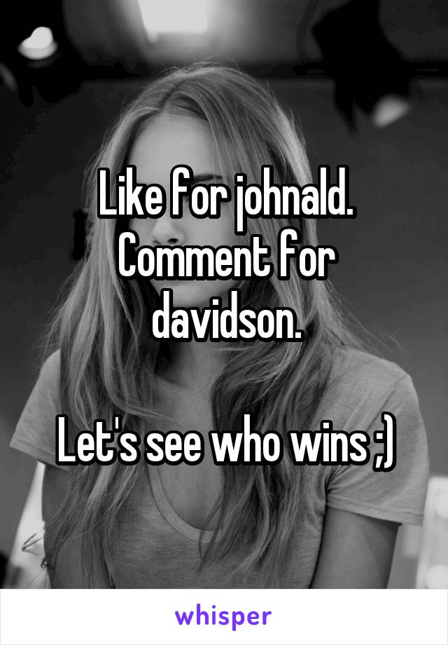 Like for johnald. Comment for davidson.  Let's see who wins ;)