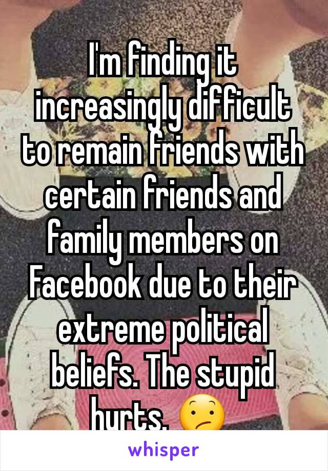 I'm finding it increasingly difficult to remain friends with certain friends and family members on Facebook due to their extreme political beliefs. The stupid hurts. 😕