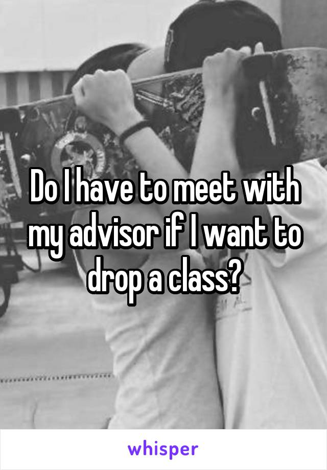 Do I have to meet with my advisor if I want to drop a class?