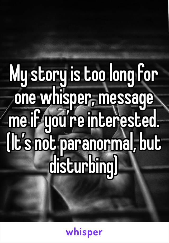 My story is too long for one whisper, message me if you're interested. (It's not paranormal, but disturbing)
